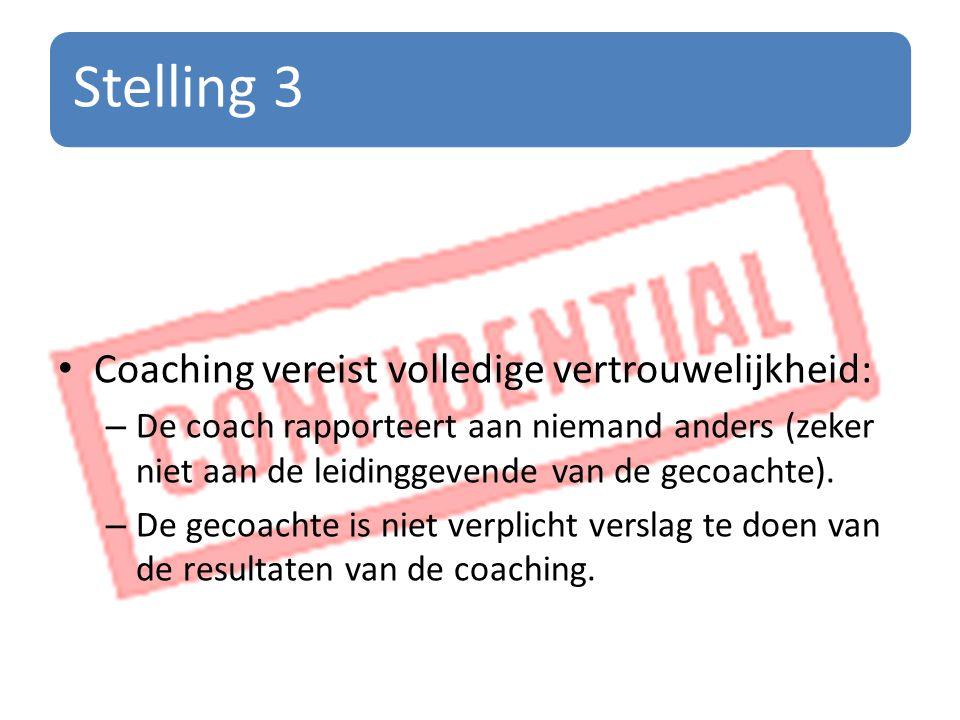 Stelling 3 Coaching vereist volledige vertrouwelijkheid: – De coach rapporteert aan niemand anders (zeker niet aan de leidinggevende van de gecoachte).