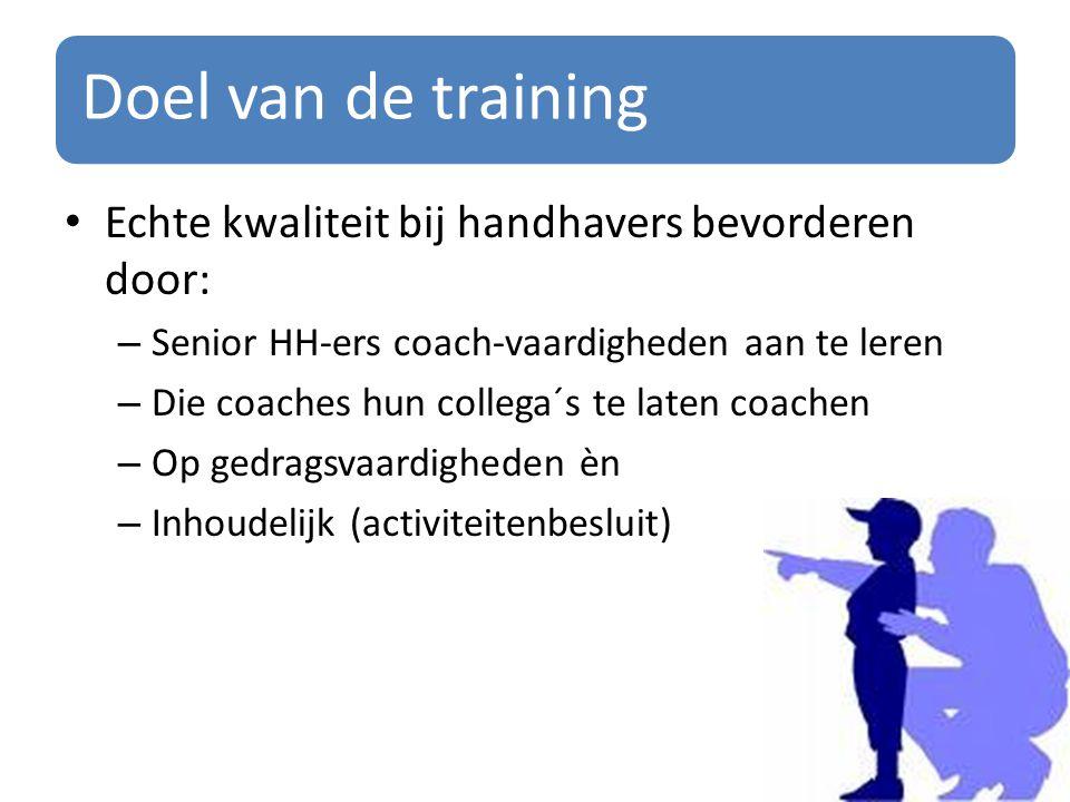 Doel van de training Echte kwaliteit bij handhavers bevorderen door: – Senior HH-ers coach-vaardigheden aan te leren – Die coaches hun collega´s te laten coachen – Op gedragsvaardigheden èn – Inhoudelijk (activiteitenbesluit)