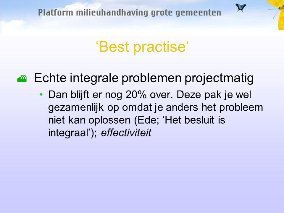 'Best practise' Echte integrale problemen projectmatig Dan blijft er nog 20% over. Deze pak je wel gezamenlijk op omdat je anders het probleem niet ka