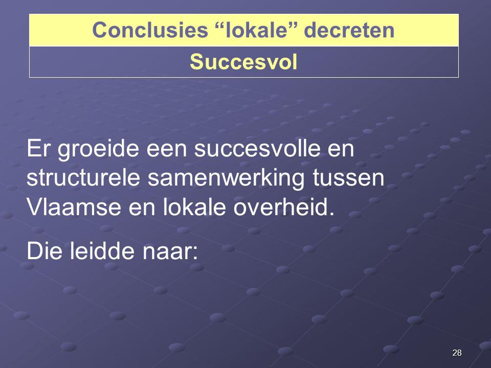 28 Conclusies lokale decreten Succesvol Er groeide een succesvolle en structurele samenwerking tussen Vlaamse en lokale overheid.