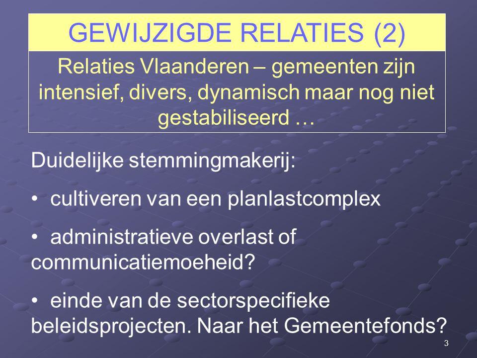 3 GEWIJZIGDE RELATIES (2) Relaties Vlaanderen – gemeenten zijn intensief, divers, dynamisch maar nog niet gestabiliseerd … Duidelijke stemmingmakerij: cultiveren van een planlastcomplex administratieve overlast of communicatiemoeheid.