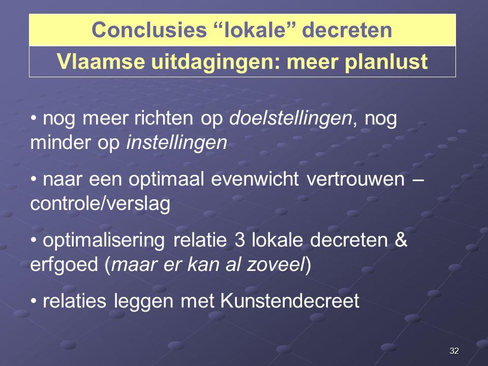 32 Conclusies lokale decreten Vlaamse uitdagingen: meer planlust nog meer richten op doelstellingen, nog minder op instellingen naar een optimaal evenwicht vertrouwen – controle/verslag optimalisering relatie 3 lokale decreten & erfgoed (maar er kan al zoveel) relaties leggen met Kunstendecreet