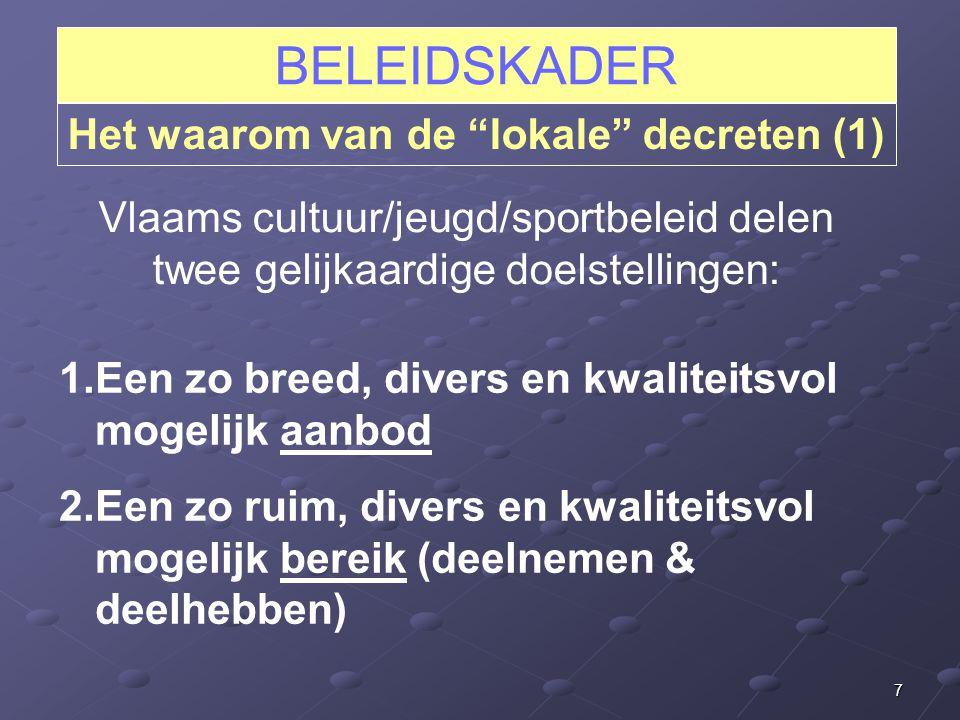 7 BELEIDSKADER Het waarom van de lokale decreten (1) Vlaams cultuur/jeugd/sportbeleid delen twee gelijkaardige doelstellingen: 1.Een zo breed, divers en kwaliteitsvol mogelijk aanbod 2.Een zo ruim, divers en kwaliteitsvol mogelijk bereik (deelnemen & deelhebben)