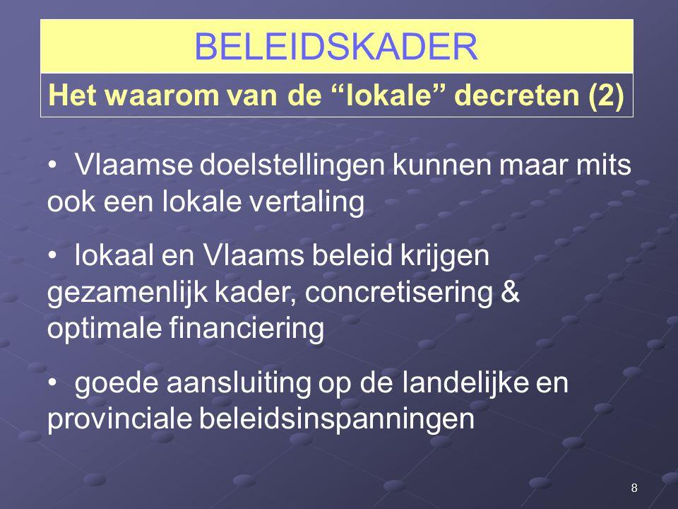 8 BELEIDSKADER Het waarom van de lokale decreten (2) Vlaamse doelstellingen kunnen maar mits ook een lokale vertaling lokaal en Vlaams beleid krijgen gezamenlijk kader, concretisering & optimale financiering goede aansluiting op de landelijke en provinciale beleidsinspanningen