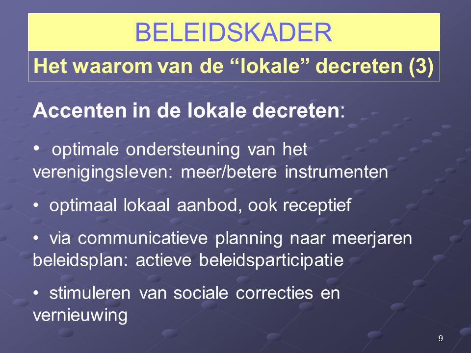 9 BELEIDSKADER Het waarom van de lokale decreten (3) Accenten in de lokale decreten: optimale ondersteuning van het verenigingsleven: meer/betere instrumenten optimaal lokaal aanbod, ook receptief via communicatieve planning naar meerjaren beleidsplan: actieve beleidsparticipatie stimuleren van sociale correcties en vernieuwing