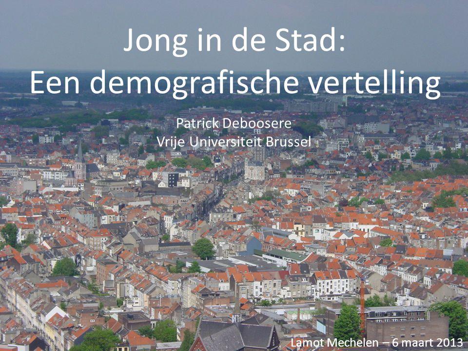 Jong in de Stad: Een demografische vertelling Patrick Deboosere Vrije Universiteit Brussel Lamot Mechelen – 6 maart 2013