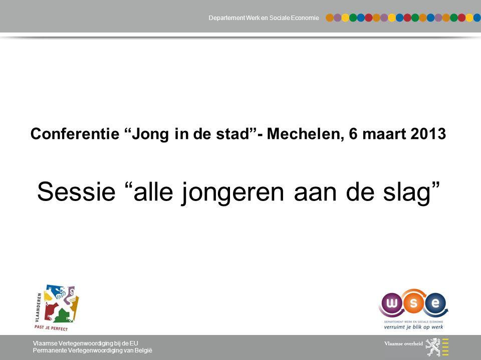 Departement Werk en Sociale Economie Vlaamse Vertegenwoordiging bij de EU Permanente Vertegenwoordiging van België Conferentie Jong in de stad - Mechelen, 6 maart 2013 Sessie alle jongeren aan de slag Departement Werk en Sociale Economie