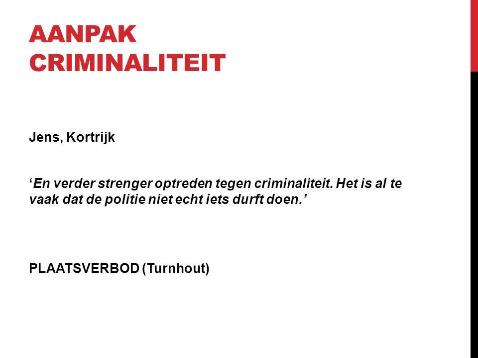 AANPAK CRIMINALITEIT Jens, Kortrijk 'En verder strenger optreden tegen criminaliteit. Het is al te vaak dat de politie niet echt iets durft doen.' PLA
