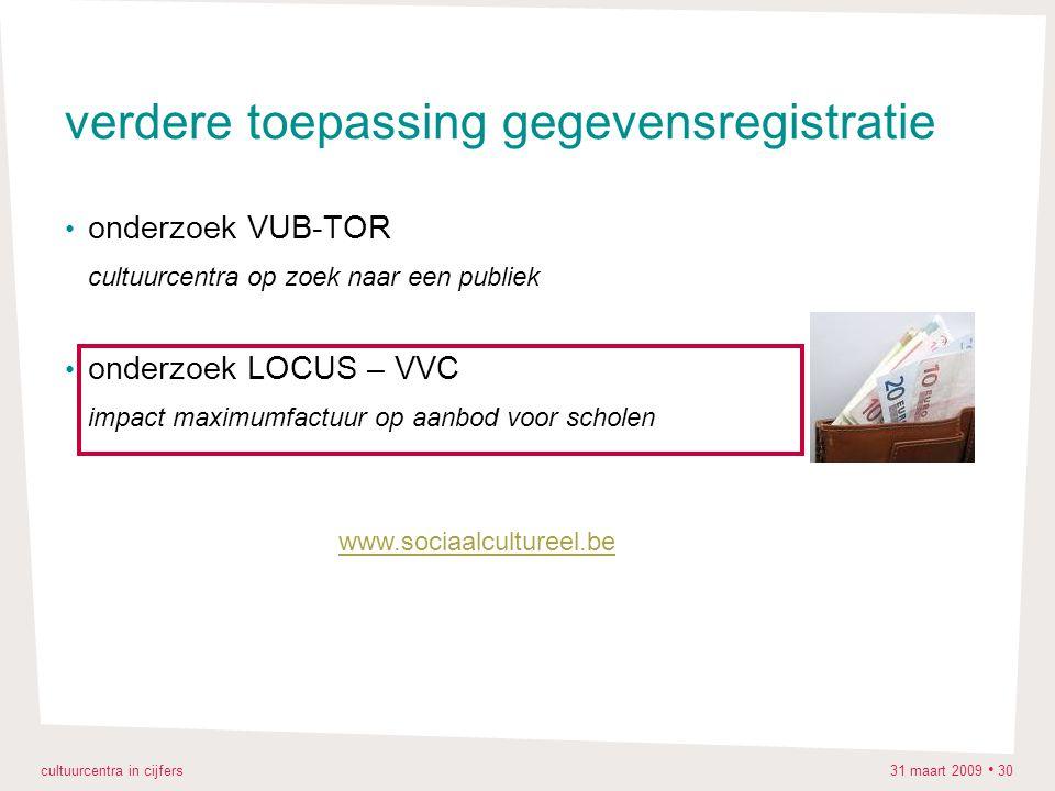 cultuurcentra in cijfers 31 maart 2009 30 verdere toepassing gegevensregistratie onderzoek VUB-TOR cultuurcentra op zoek naar een publiek onderzoek LOCUS – VVC impact maximumfactuur op aanbod voor scholen www.sociaalcultureel.be