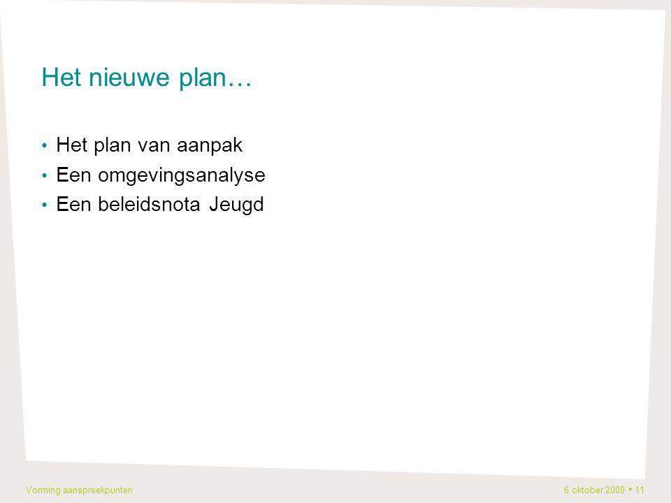 Vorming aanspreekpunten 6 oktober 2009 11 Het nieuwe plan… Het plan van aanpak Een omgevingsanalyse Een beleidsnota Jeugd
