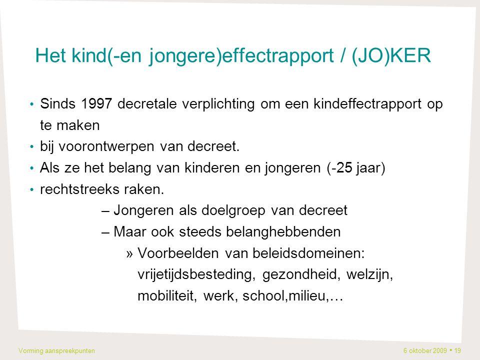 Vorming aanspreekpunten 6 oktober 2009 19 Het kind(-en jongere)effectrapport / (JO)KER Sinds 1997 decretale verplichting om een kindeffectrapport op te maken bij voorontwerpen van decreet.