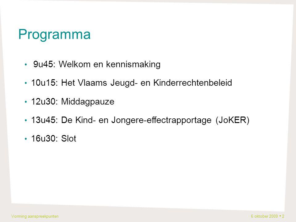 Vorming aanspreekpunten 6 oktober 2009 2 Programma 9u45: Welkom en kennismaking 10u15: Het Vlaams Jeugd- en Kinderrechtenbeleid 12u30: Middagpauze 13u45: De Kind- en Jongere-effectrapportage (JoKER) 16u30: Slot