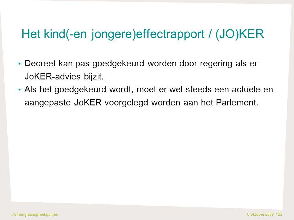 Vorming aanspreekpunten 6 oktober 2009 22 Het kind(-en jongere)effectrapport / (JO)KER Decreet kan pas goedgekeurd worden door regering als er JoKER-advies bijzit.