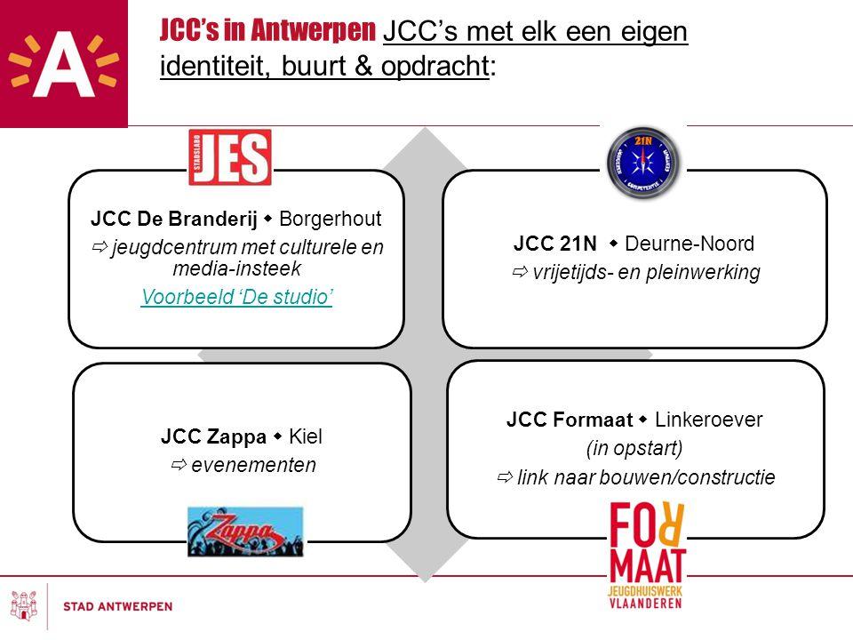 JCC's in Antwerpen JCC's met elk een eigen identiteit, buurt & opdracht: JCC De Branderij  Borgerhout  jeugdcentrum met culturele en media-insteek Voorbeeld 'De studio' JCC 21N  Deurne-Noord  vrijetijds- en pleinwerking JCC Zappa  Kiel  evenementen JCC Formaat  Linkeroever (in opstart)  link naar bouwen/constructie