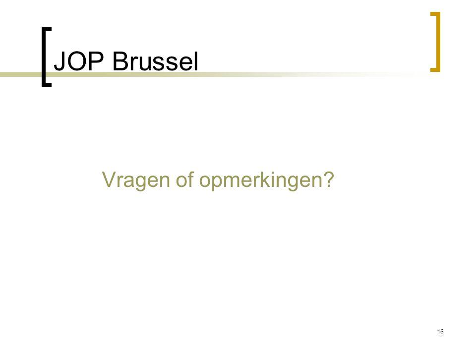JOP Brussel Vragen of opmerkingen? 16