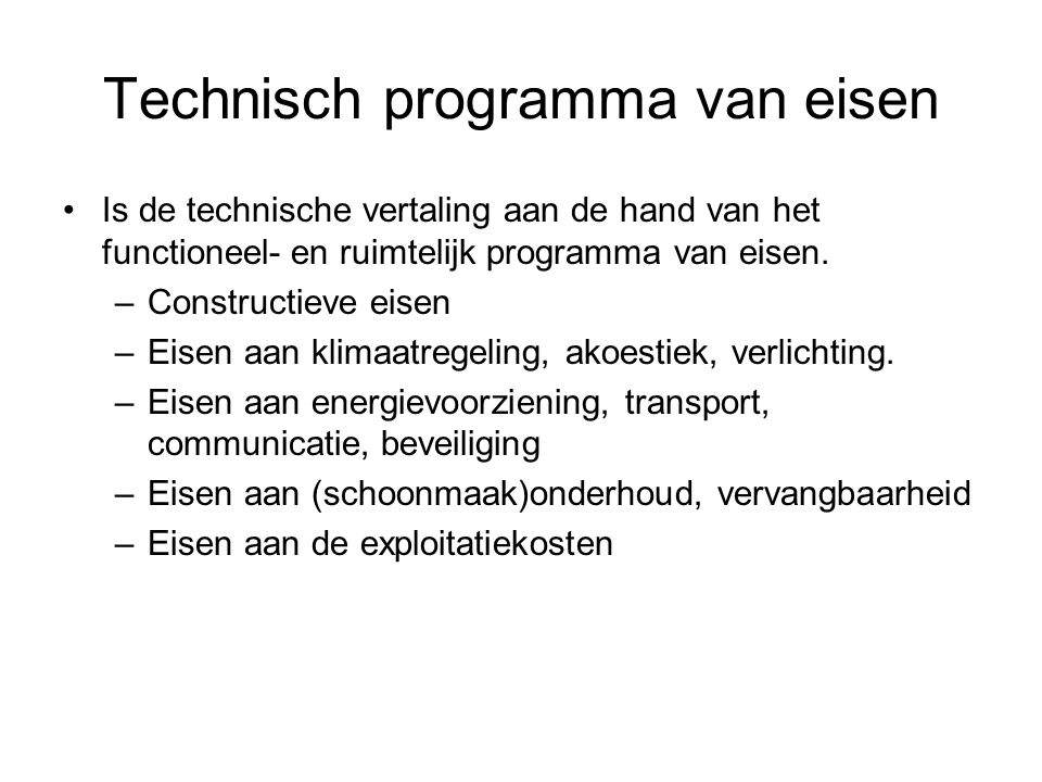 Technisch programma van eisen Is de technische vertaling aan de hand van het functioneel- en ruimtelijk programma van eisen. –Constructieve eisen –Eis