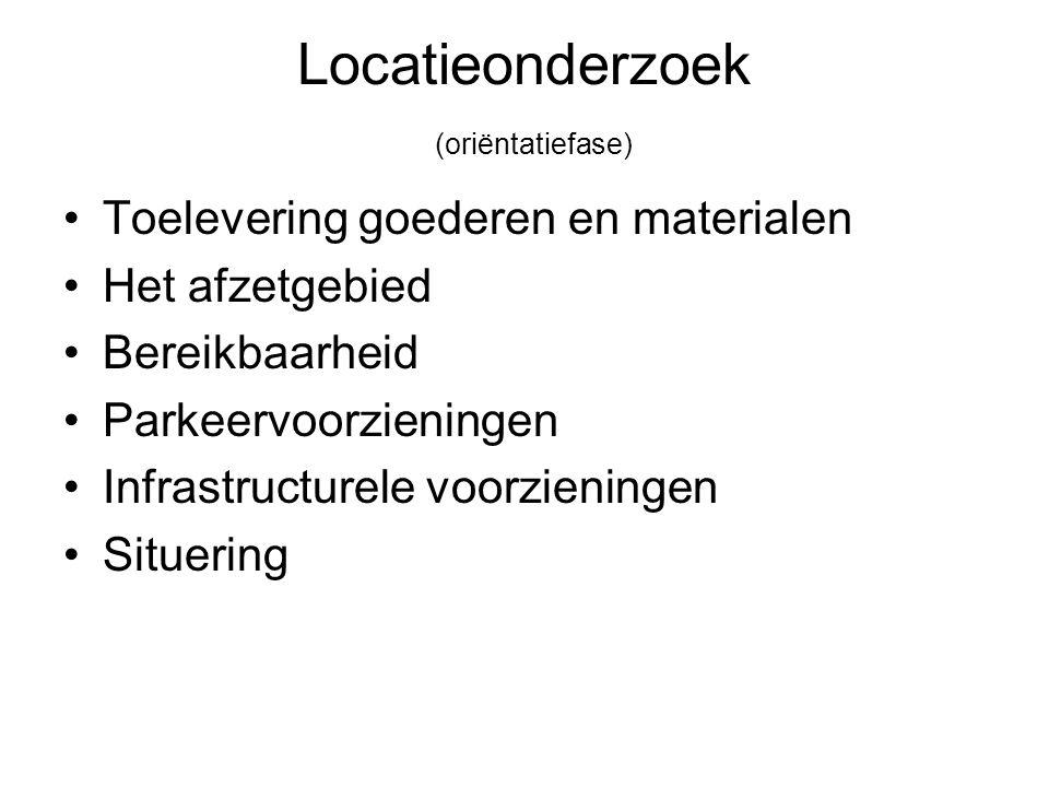 Locatieonderzoek (oriëntatiefase) Toelevering goederen en materialen Het afzetgebied Bereikbaarheid Parkeervoorzieningen Infrastructurele voorzieninge
