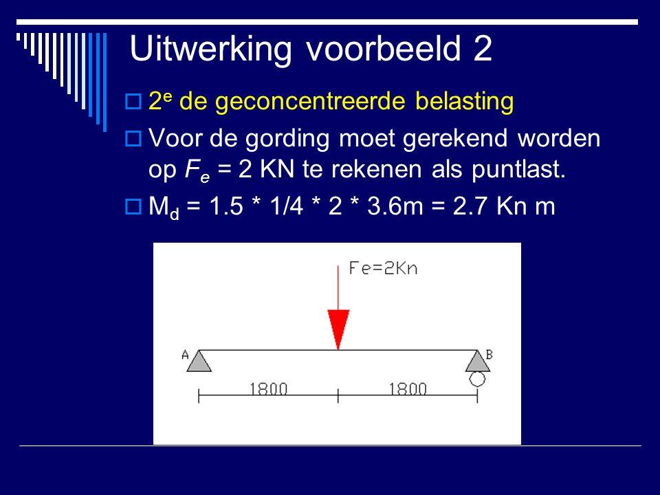 Uitwerking voorbeeld 2  2 e de geconcentreerde belasting  Voor de gording moet gerekend worden op F e = 2 KN te rekenen als puntlast.  M d = 1.5 *