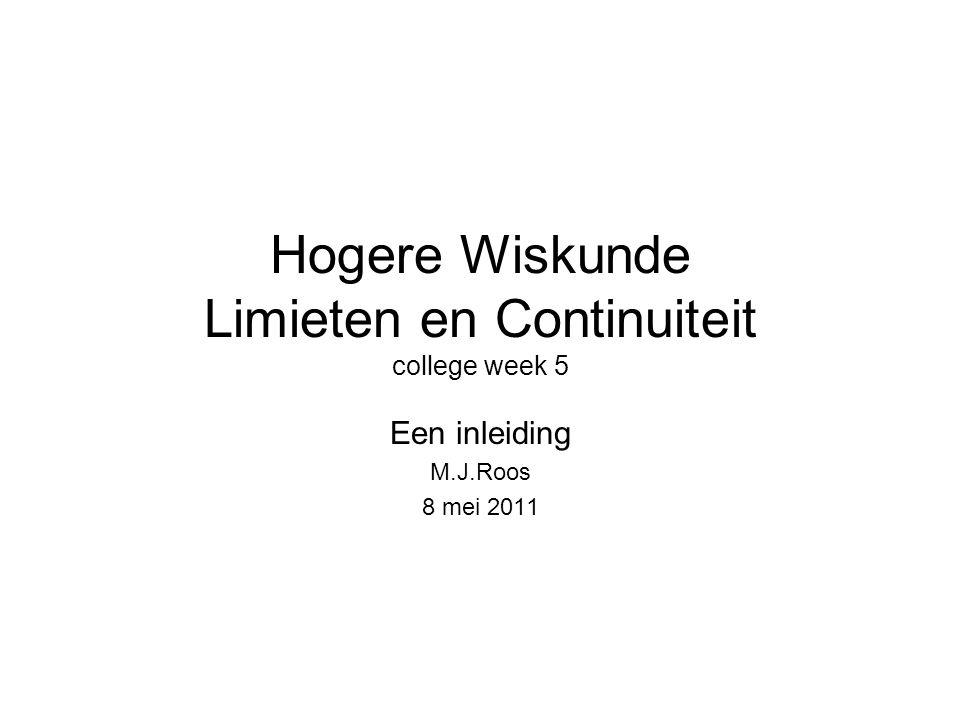 Hogere Wiskunde Limieten en Continuiteit college week 5 Een inleiding M.J.Roos 8 mei 2011