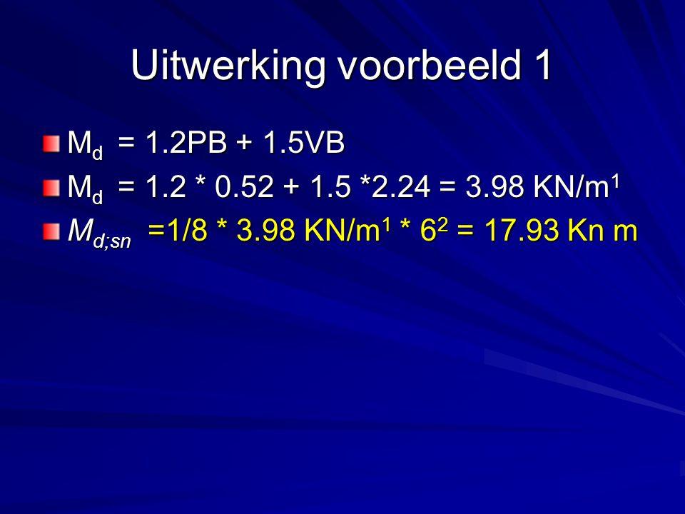 Uitwerking voorbeeld 1 M d = 1.2PB + 1.5VB M d = 1.2 * 0.52 + 1.5 *2.24 = 3.98 KN/m 1 M d;sn =1/8 * 3.98 KN/m 1 * 6 2 = 17.93 Kn m
