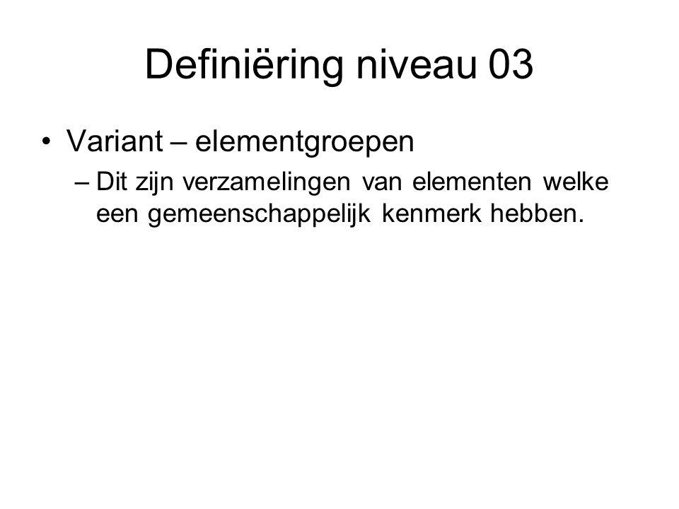 Definiëring niveau 03 Variant – elementgroepen –Dit zijn verzamelingen van elementen welke een gemeenschappelijk kenmerk hebben.