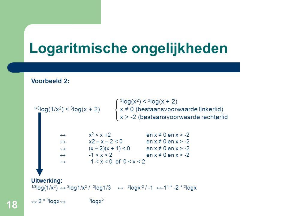 18 Logaritmische ongelijkheden Voorbeeld 2: 3 log(x 2 ) < 3 log(x + 2) 1/3 log(1/x 2 ) < 3 log(x + 2)x ≠ 0 (bestaansvoorwaarde linkerlid) x > -2 (best