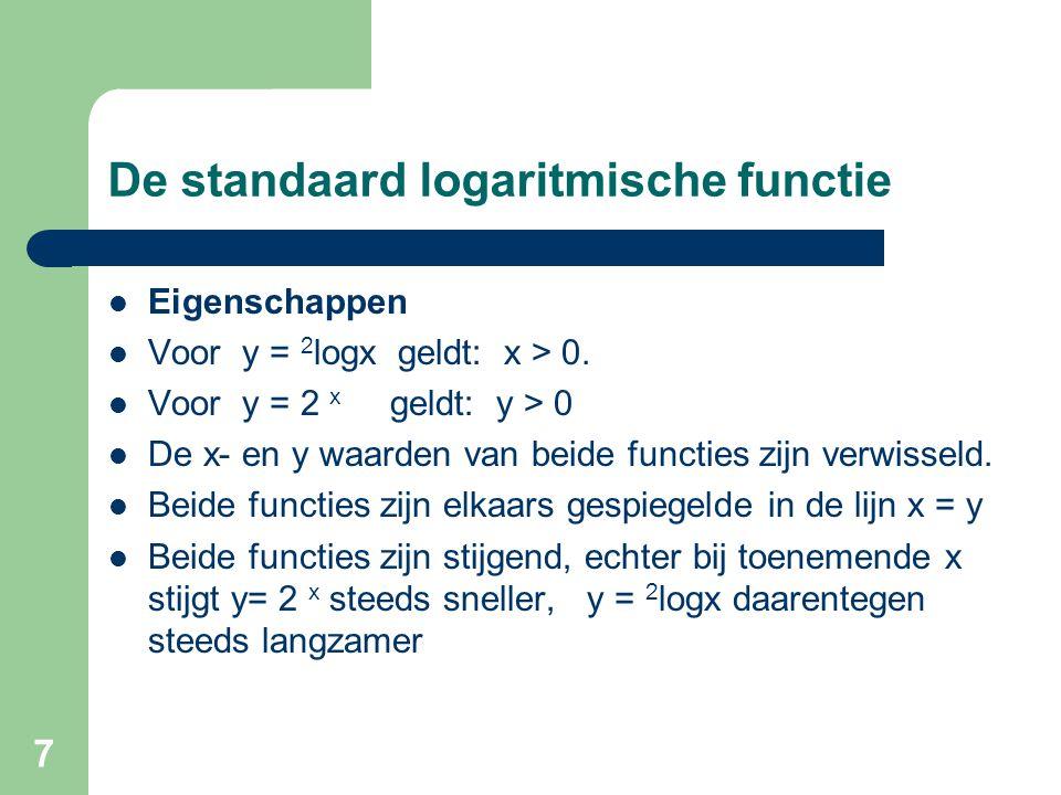 7 De standaard logaritmische functie Eigenschappen Voor y = 2 logx geldt: x > 0. Voor y = 2 x geldt: y > 0 De x- en y waarden van beide functies zijn
