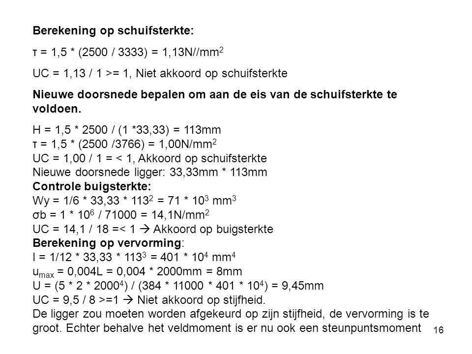 16 Berekening op schuifsterkte: τ = 1,5 * (2500 / 3333) = 1,13N//mm 2 UC = 1,13 / 1 >= 1, Niet akkoord op schuifsterkte Nieuwe doorsnede bepalen om aan de eis van de schuifsterkte te voldoen.