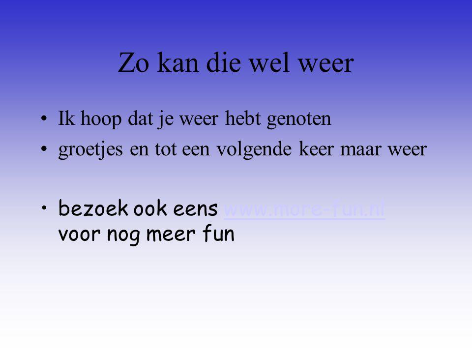 Zo kan die wel weer Ik hoop dat je weer hebt genoten groetjes en tot een volgende keer maar weer bezoek ook eens www.more-fun.nl voor nog meer funwww.