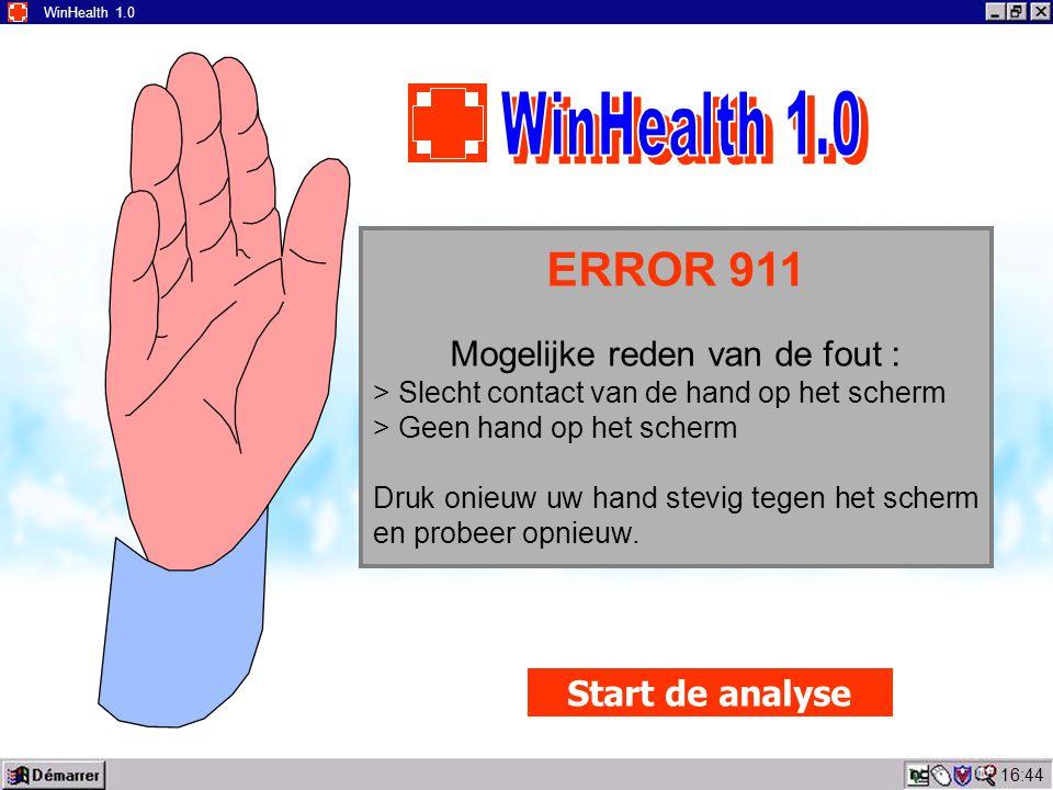 16:45 WinHealth 1.0 ERROR 911 Mogelijke reden van de fout : > Slecht contact van de hand op het scherm > Geen hand op het scherm Druk onieuw uw hand stevig tegen het scherm en probeer opnieuw.