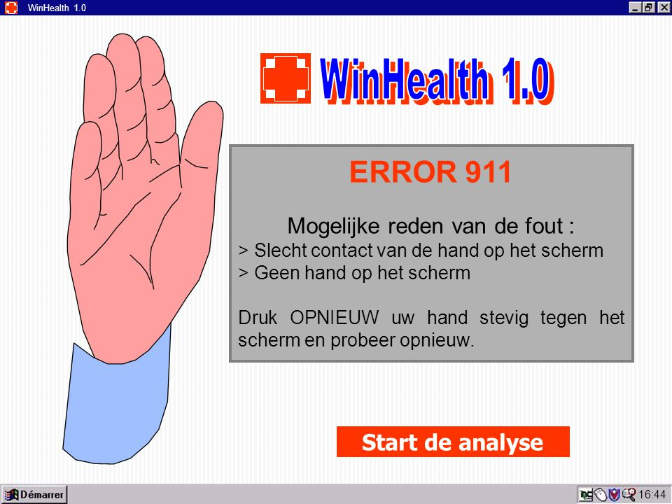16:45 WinHealth 1.0 ERROR 911 Mogelijke reden van de fout : > Slecht contact van de hand op het scherm > Geen hand op het scherm Druk OPNIEUW uw hand