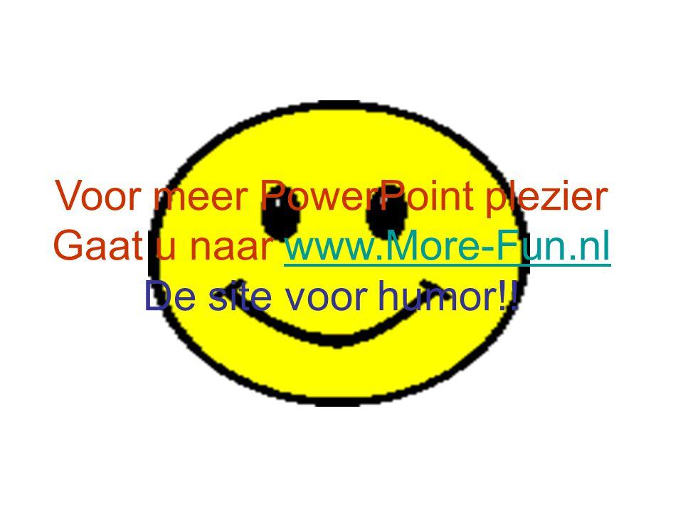 Voor meer PowerPoint plezier Gaat u naar www.More-Fun.nl De site voor humor!!www.More-Fun.nl
