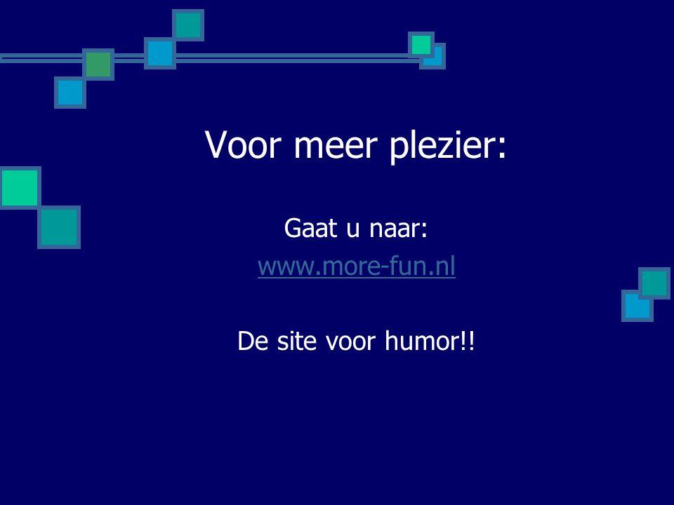 Voor meer plezier: Gaat u naar: www.more-fun.nl De site voor humor!!