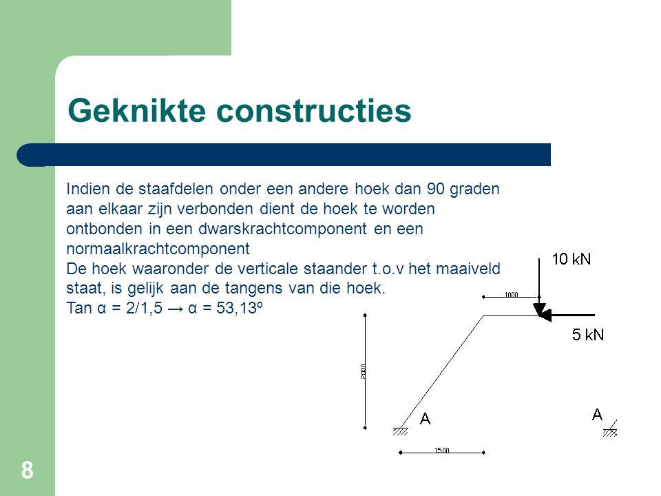 9 Geknikte constructies Ontbinding verticale kracht van 10 kN Fv = cos(90º - 53,13º) * 10 → Fv = 8 kN Fh = sin(90º - 53,13º) * 10 → Fh = 6 kN Ontbinding horizontale kracht van 5 kN Fv = cos 53,13º * 5 → Fv = 3 kN Fh = sin 53,13º * 5 → Fh = 4 kN