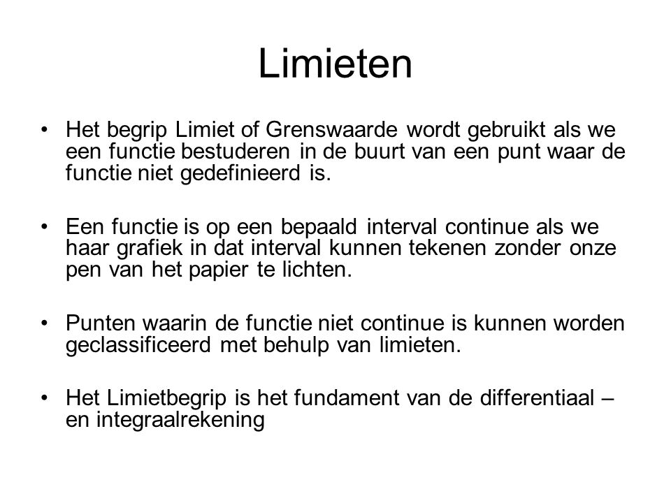 Limieten Het begrip Limiet of Grenswaarde wordt gebruikt als we een functie bestuderen in de buurt van een punt waar de functie niet gedefinieerd is.