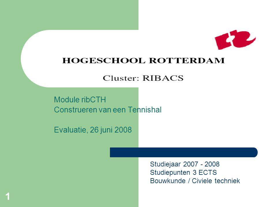 1 Module ribCTH Construeren van een Tennishal Evaluatie, 26 juni 2008 Studiejaar 2007 - 2008 Studiepunten 3 ECTS Bouwkunde / Civiele techniek