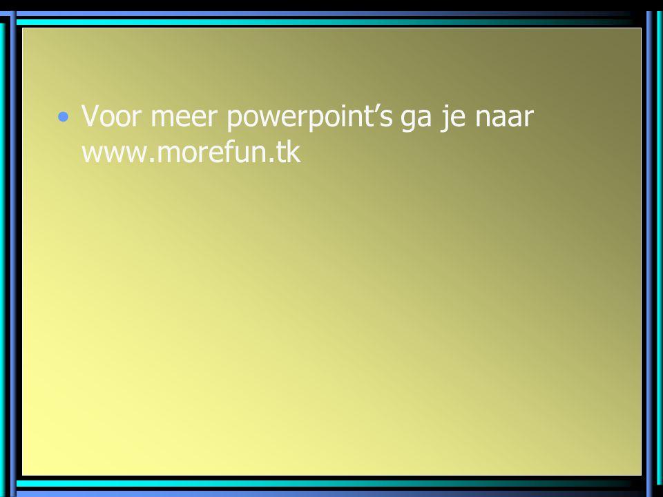 Voor meer powerpoint's ga je naar www.morefun.tk