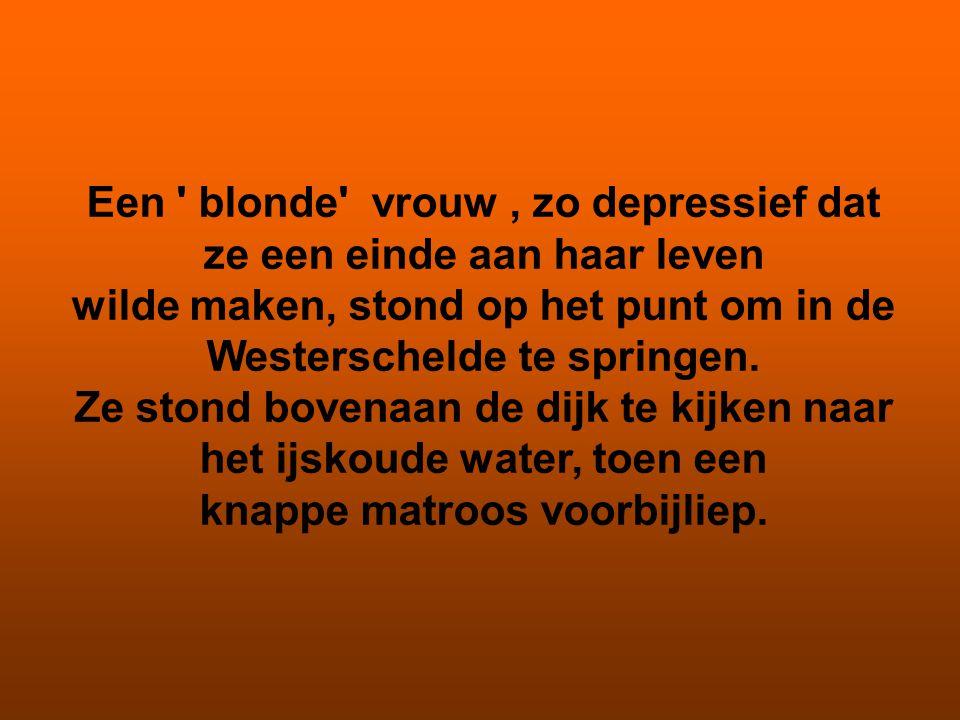 Een ' blonde' vrouw, zo depressief dat ze een einde aan haar leven wilde maken, stond op het punt om in de Westerschelde te springen. Ze stond bovenaa