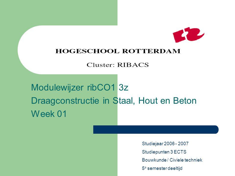 Modulewijzer ribCO1 3z Draagconstructie in Staal, Hout en Beton Week 01 Studiejaar 2006 - 2007 Studiepunten 3 ECTS Bouwkunde / Civiele techniek 5 e se