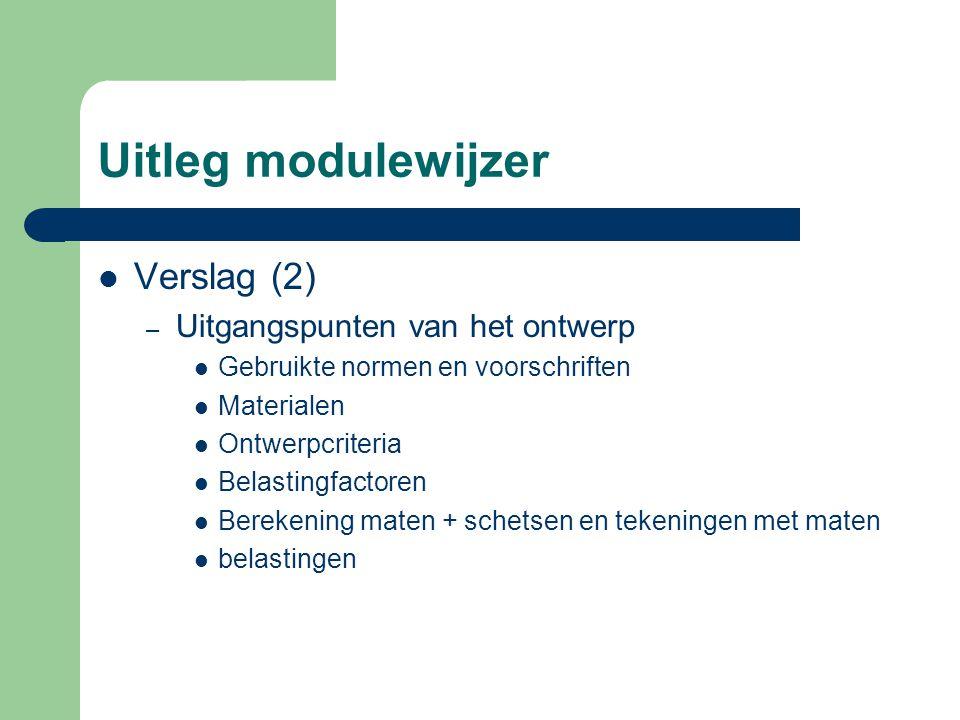 Uitleg modulewijzer Verslag (2) – Uitgangspunten van het ontwerp Gebruikte normen en voorschriften Materialen Ontwerpcriteria Belastingfactoren Bereke