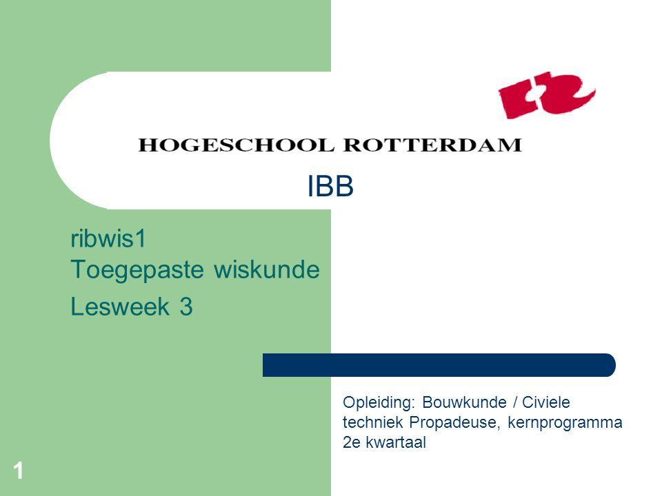 1 ribwis1 Toegepaste wiskunde Lesweek 3 Opleiding: Bouwkunde / Civiele techniek Propadeuse, kernprogramma 2e kwartaal IBB