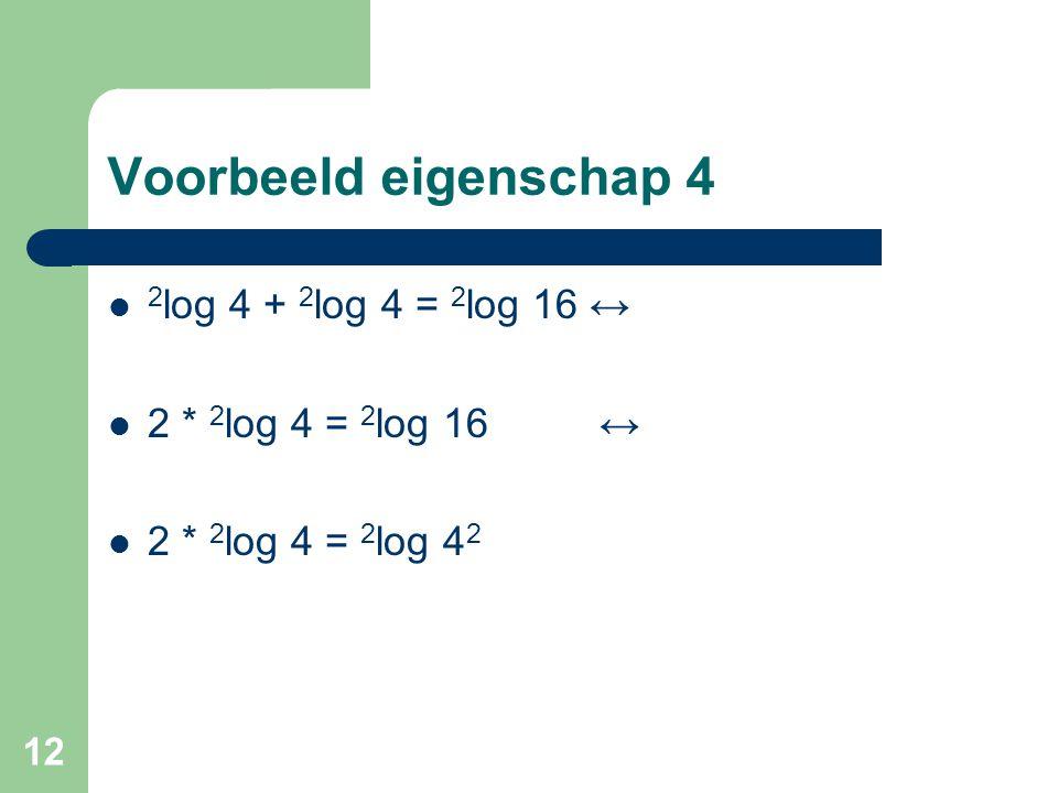 12 Voorbeeld eigenschap 4 2 log 4 + 2 log 4 = 2 log 16 ↔ 2 * 2 log 4 = 2 log 16 ↔ 2 * 2 log 4 = 2 log 4 2