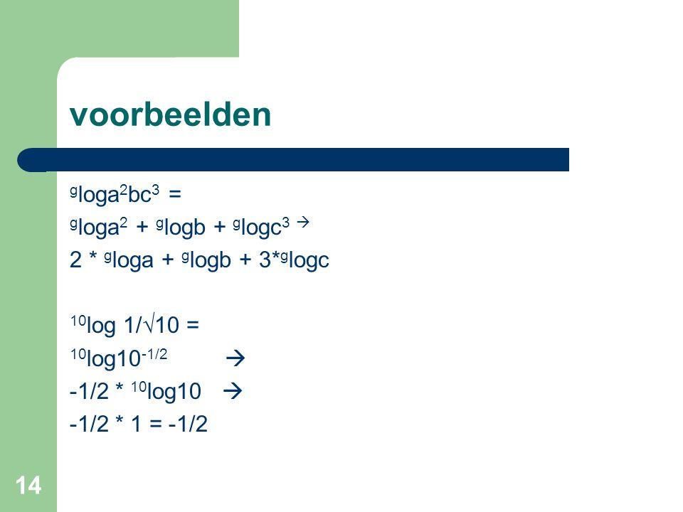 14 voorbeelden g loga 2 bc 3 = g loga 2 + g logb + g logc 3  2 * g loga + g logb + 3* g logc 10 log 1/√10 = 10 log10 -1/2  -1/2 * 10 log10  -1/2 *