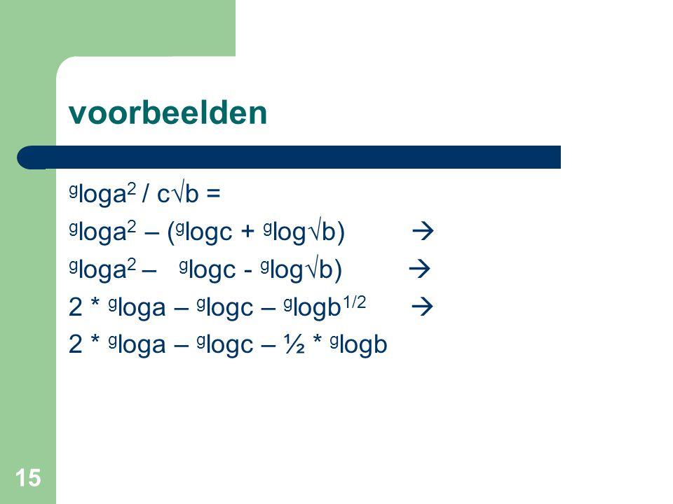 15 voorbeelden g loga 2 / c√b = g loga 2 – ( g logc + g log√b)  g loga 2 – g logc - g log√b)  2 * g loga – g logc – g logb 1/2  2 * g loga – g logc