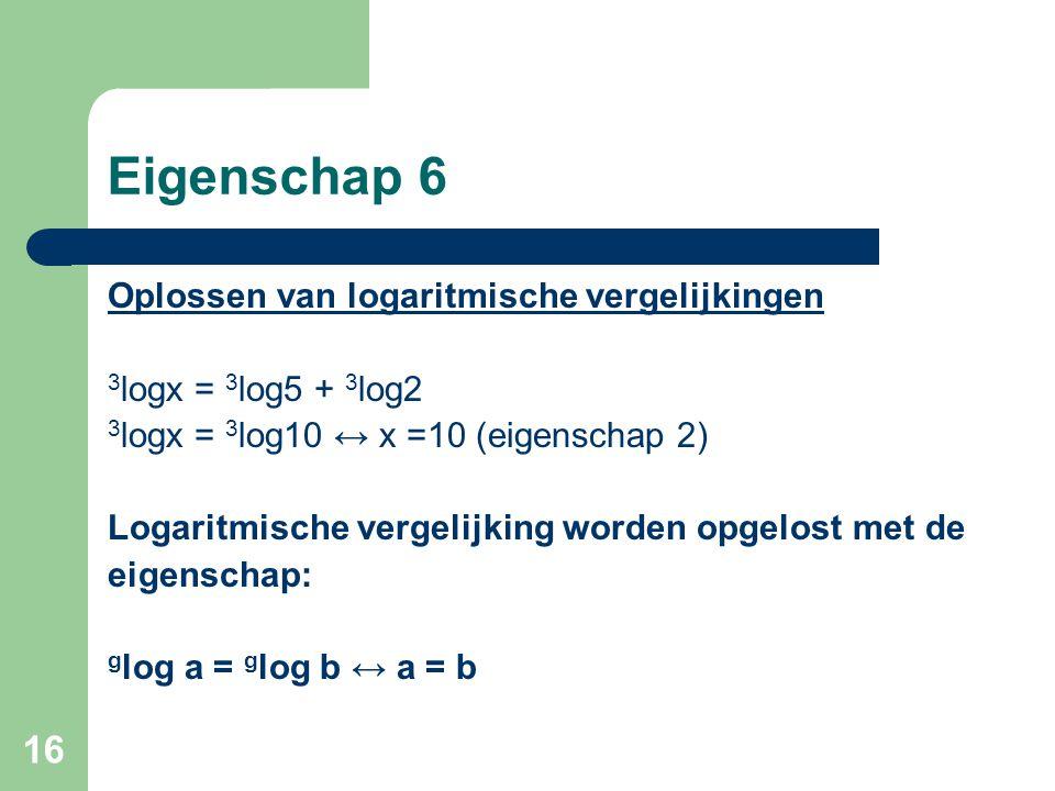 16 Eigenschap 6 Oplossen van logaritmische vergelijkingen 3 logx = 3 log5 + 3 log2 3 logx = 3 log10 ↔ x =10 (eigenschap 2) Logaritmische vergelijking