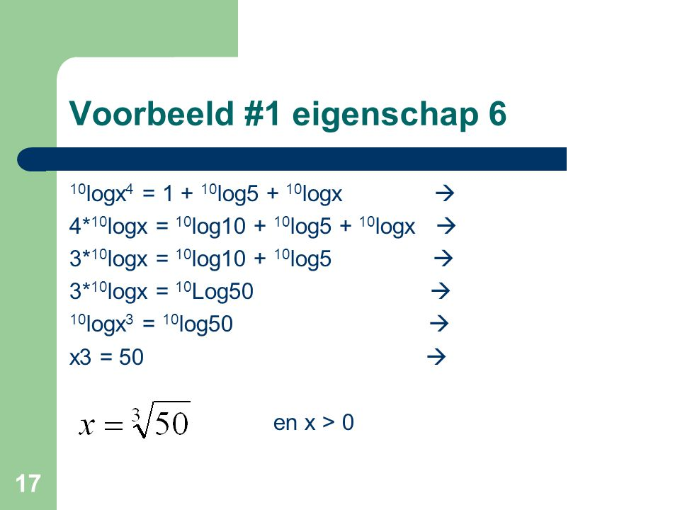 17 Voorbeeld #1 eigenschap 6 10 logx 4 = 1 + 10 log5 + 10 logx  4* 10 logx = 10 log10 + 10 log5 + 10 logx  3* 10 logx = 10 log10 + 10 log5  3* 10 l