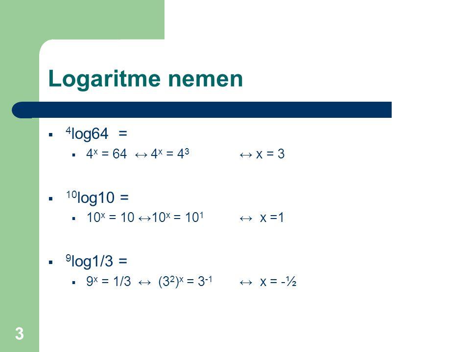 3 Logaritme nemen  4 log64 =  4 x = 64 ↔ 4 x = 4 3 ↔ x = 3  10 log10 =  10 x = 10 ↔10 x = 10 1 ↔ x =1  9 log1/3 =  9 x = 1/3 ↔ (3 2 ) x = 3 -1 ↔