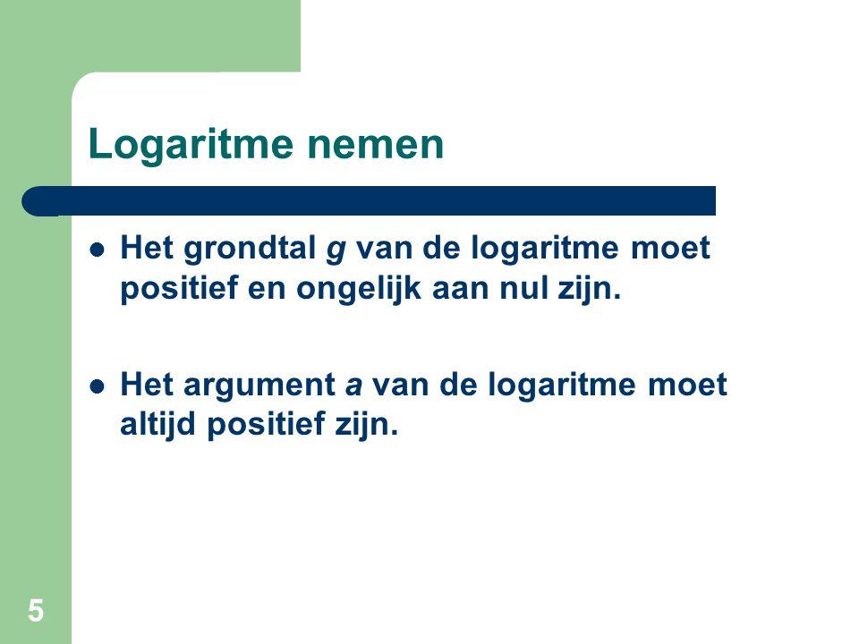 5 Logaritme nemen Het grondtal g van de logaritme moet positief en ongelijk aan nul zijn. Het argument a van de logaritme moet altijd positief zijn.