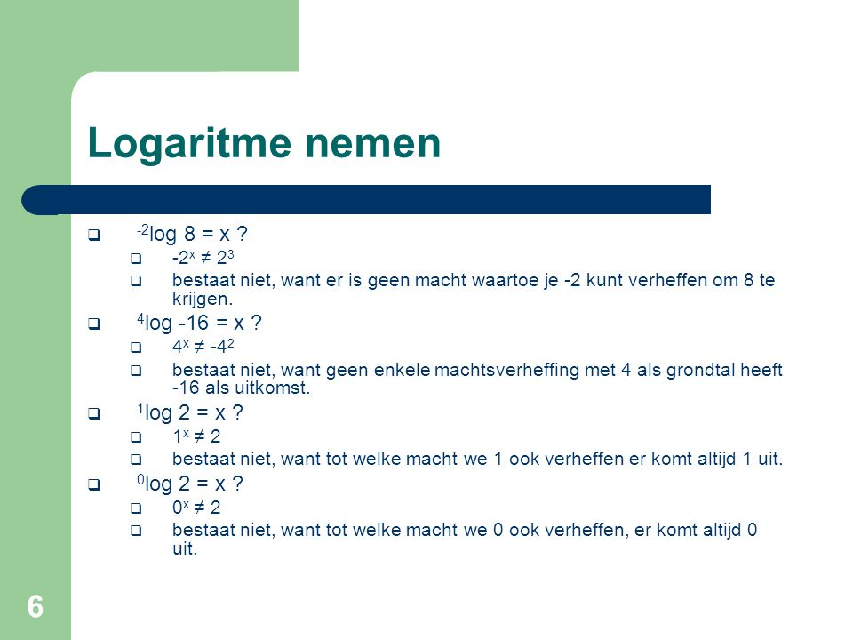 17 Voorbeeld #1 eigenschap 6 10 logx 4 = 1 + 10 log5 + 10 logx  4* 10 logx = 10 log10 + 10 log5 + 10 logx  3* 10 logx = 10 log10 + 10 log5  3* 10 logx = 10 Log50  10 logx 3 = 10 log50  x3 = 50  en x > 0