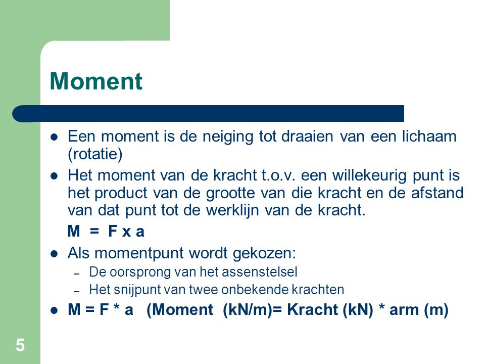 5 Moment Een moment is de neiging tot draaien van een lichaam (rotatie) Het moment van de kracht t.o.v. een willekeurig punt is het product van de gro
